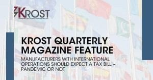 Manufacturers with International Operations Should Expect a Tax Bill – Pandemic or Not | KROST Quarterly Manufacturing Issue