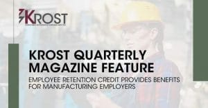 Employee Retention Credit Provides Benefits for Manufacturing Employers | KROST Quarterly Manufacturing Issue