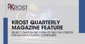 Relief Comes in the Form of R&D Tax Credits for Manufacturing Companies | KROST Quarterly Manufacturing Issue