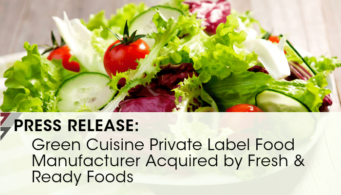 Press Release: Green Cuisine Private Label Food Manufacturer Acquired by Fresh & Ready Foods
