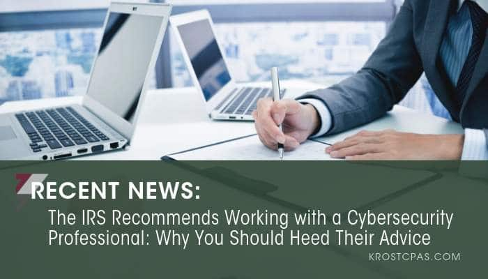 The IRS Recommends Working with a Cybersecurity Professional: Why You Should Heed Their Advice
